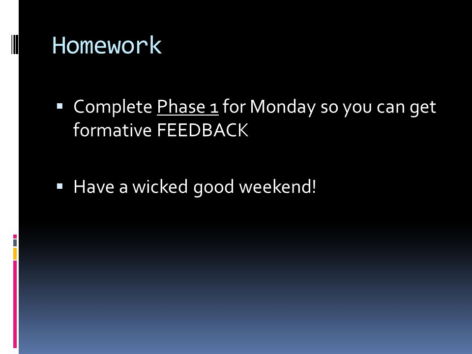 Homework  Complete Phase 1 for Monday so you can get formative FEEDBACK  Have a wicked good weekend!