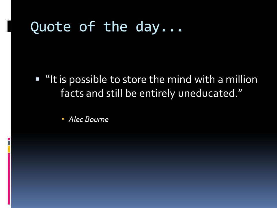 "Quote of the day...  ""It is possible to store the mind with a million facts and still be entirely uneducated.""  Alec Bourne"