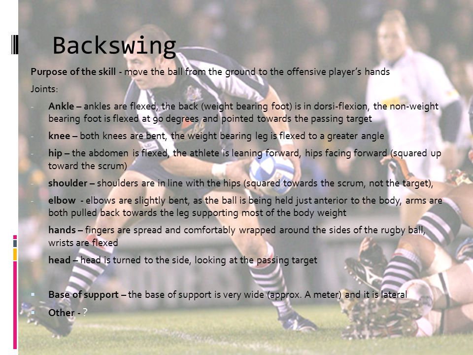 Backswing Purpose of the skill - move the ball from the ground to the offensive player's hands Joints: - Ankle – ankles are flexed, the back (weight b