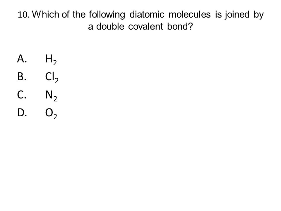 10. Which of the following diatomic molecules is joined by a double covalent bond? A.H 2 B.Cl 2 C.N 2 D.O 2