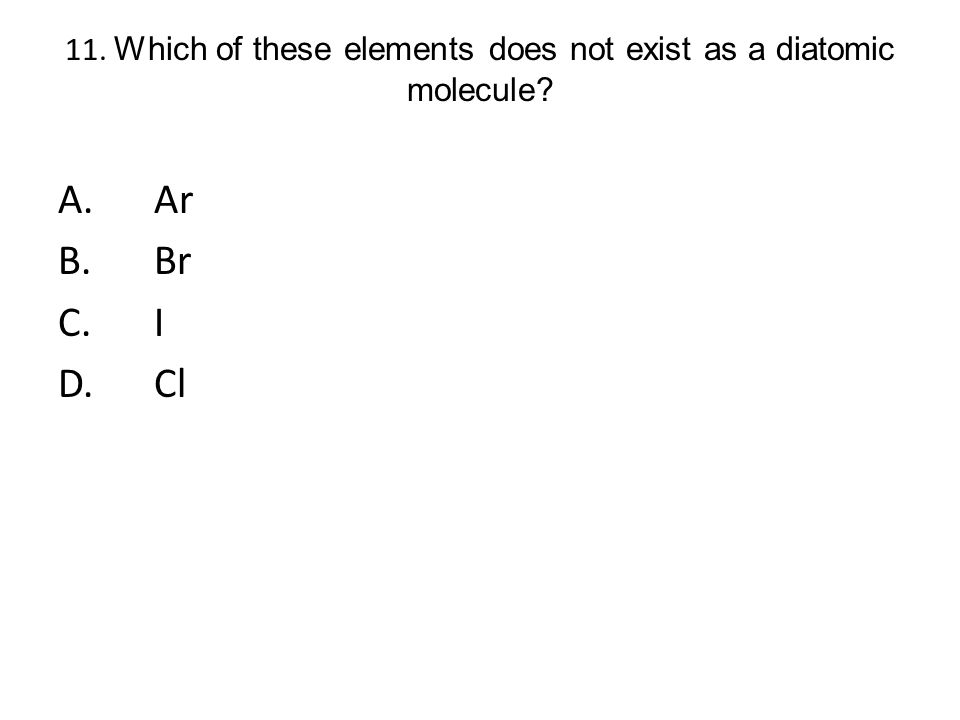 11. Which of these elements does not exist as a diatomic molecule? A.Ar B.Br C.I D.Cl