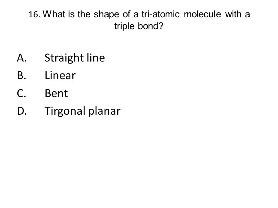 16. What is the shape of a tri-atomic molecule with a triple bond? A.Straight line B.Linear C.Bent D.Tirgonal planar