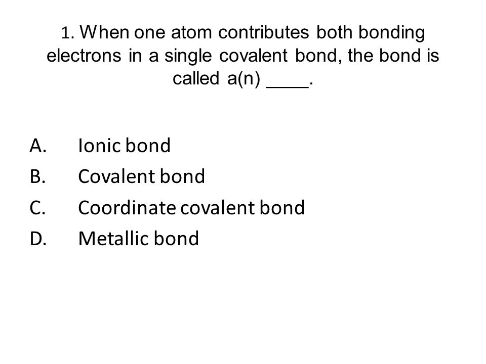 1. When one atom contributes both bonding electrons in a single covalent bond, the bond is called a(n) ____. A.Ionic bond B.Covalent bond C.Coordinate