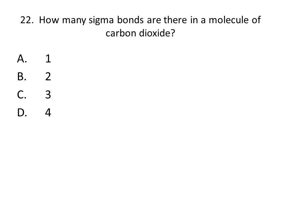 22. How many sigma bonds are there in a molecule of carbon dioxide? A.1 B.2 C.3 D.4