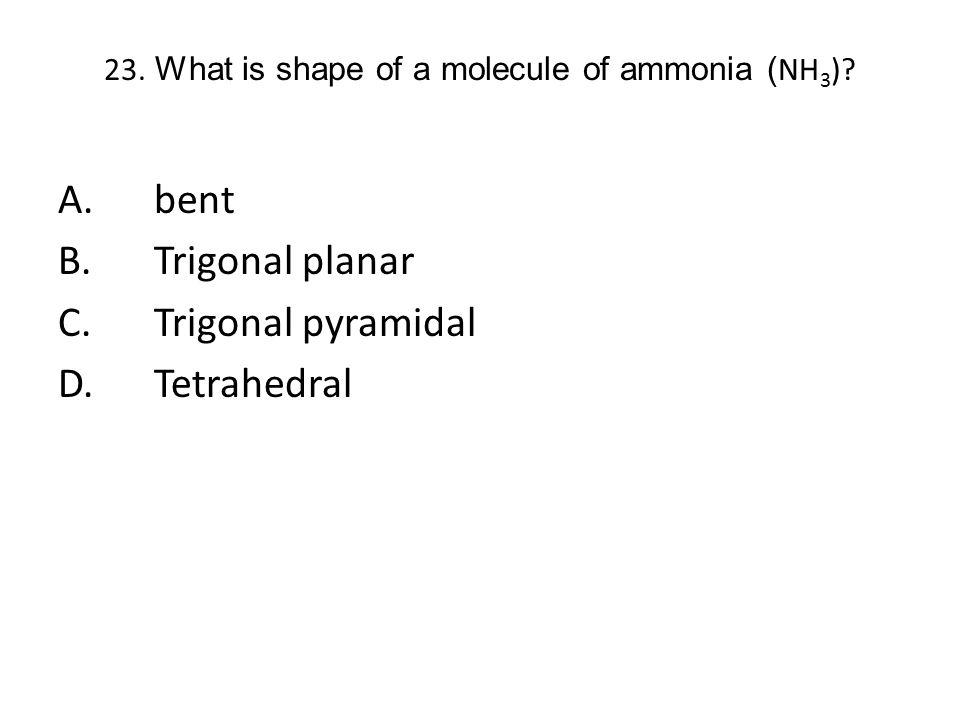 23. What is shape of a molecule of ammonia ( NH 3 )? A.bent B.Trigonal planar C.Trigonal pyramidal D.Tetrahedral