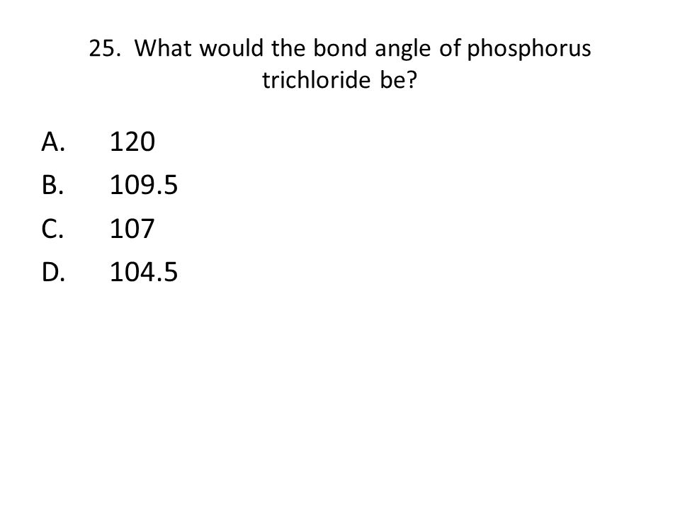 25. What would the bond angle of phosphorus trichloride be? A.120 B.109.5 C.107 D.104.5