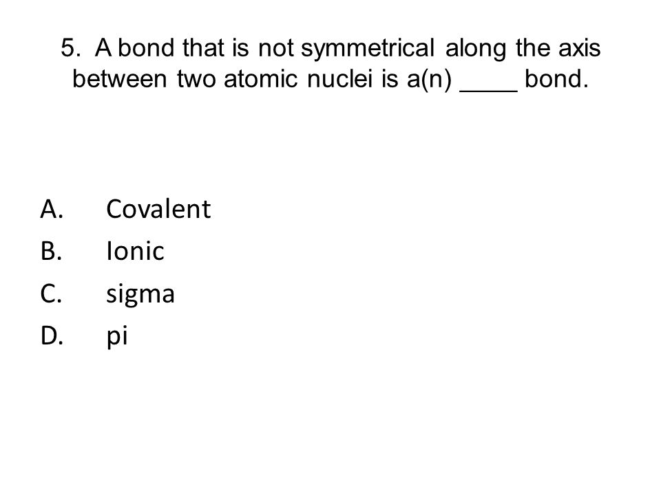 5. A bond that is not symmetrical along the axis between two atomic nuclei is a(n) ____ bond. A.Covalent B.Ionic C.sigma D.pi