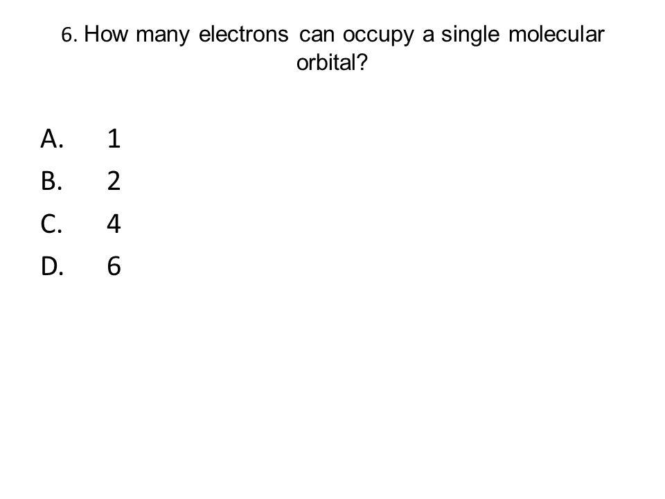 6. How many electrons can occupy a single molecular orbital? A.1 B.2 C.4 D.6