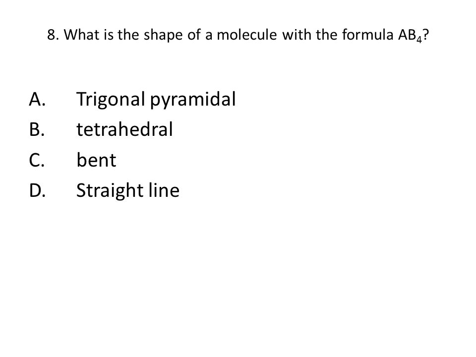 8. What is the shape of a molecule with the formula AB 4 ? A.Trigonal pyramidal B.tetrahedral C.bent D.Straight line