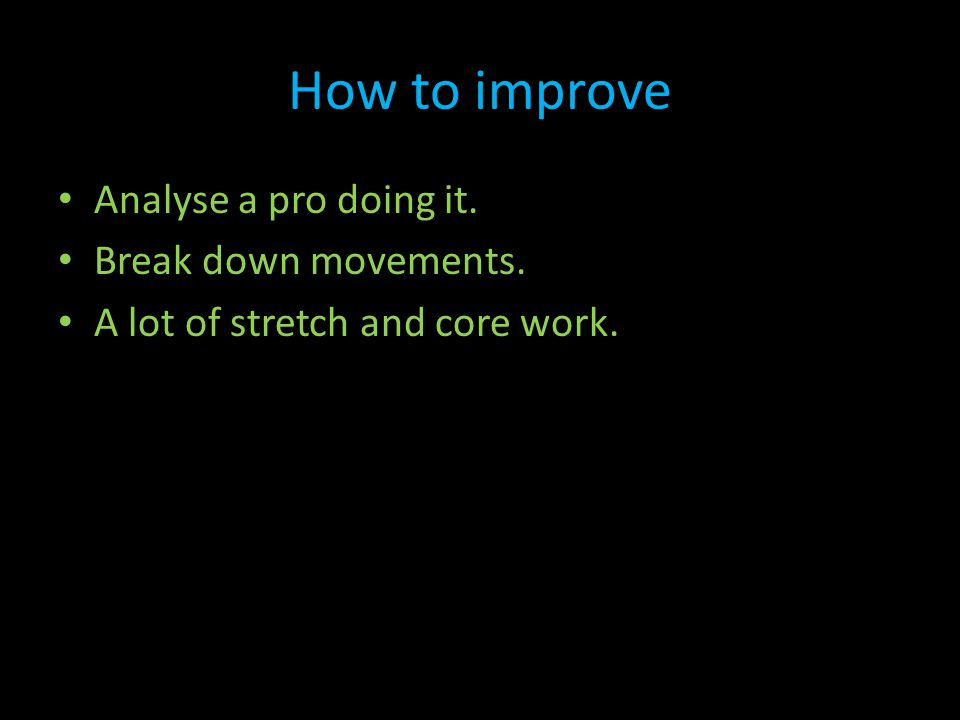 How to improve Analyse a pro doing it. Break down movements. A lot of stretch and core work.