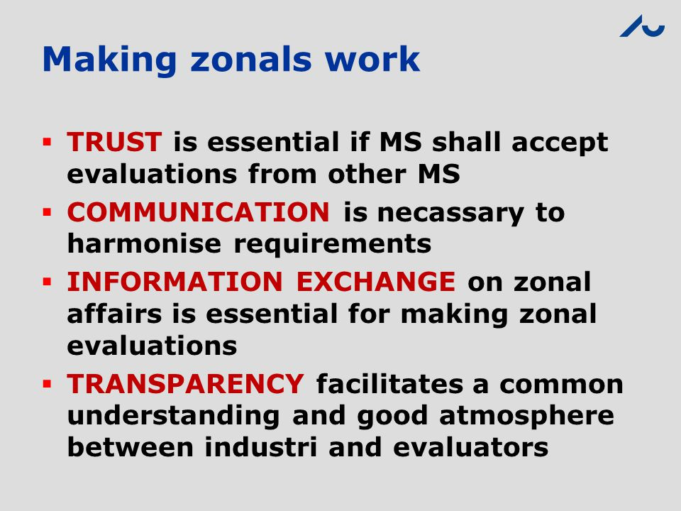 Making zonals work  TRUST is essential if MS shall accept evaluations from other MS  COMMUNICATION is necassary to harmonise requirements  INFORMAT