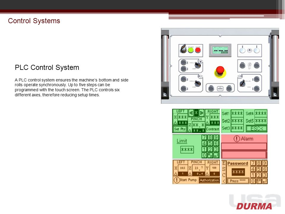 Control Systems PLC Control System A PLC control system ensures the machine's bottom and side rolls operate synchronously. Up to five steps can be pro