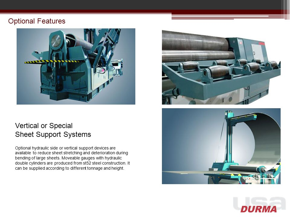 Optional Features Vertical or Special Sheet Support Systems Optional hydraulic side or vertical support devices are available to reduce sheet stretchi
