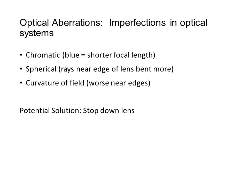 Optical Aberrations: Imperfections in optical systems Chromatic (blue = shorter focal length) Spherical (rays near edge of lens bent more) Curvature of field (worse near edges) Potential Solution: Stop down lens
