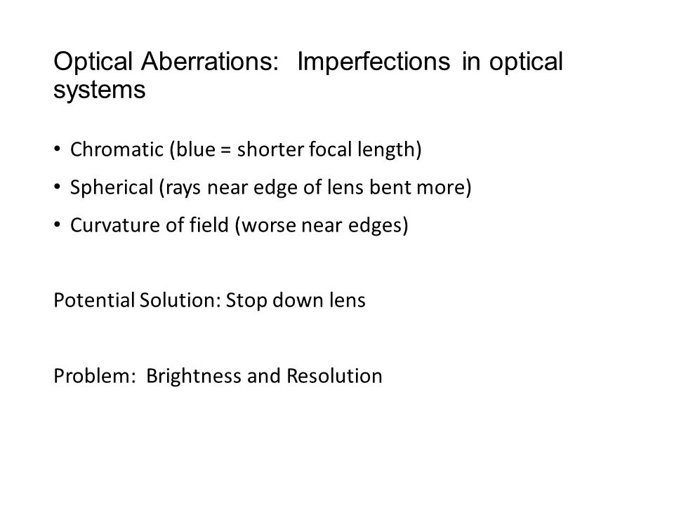 Optical Aberrations: Imperfections in optical systems Chromatic (blue = shorter focal length) Spherical (rays near edge of lens bent more) Curvature of field (worse near edges) Potential Solution: Stop down lens Problem: Brightness and Resolution