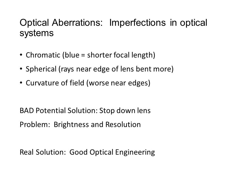 Optical Aberrations: Imperfections in optical systems Chromatic (blue = shorter focal length) Spherical (rays near edge of lens bent more) Curvature of field (worse near edges) BAD Potential Solution: Stop down lens Problem: Brightness and Resolution Real Solution: Good Optical Engineering