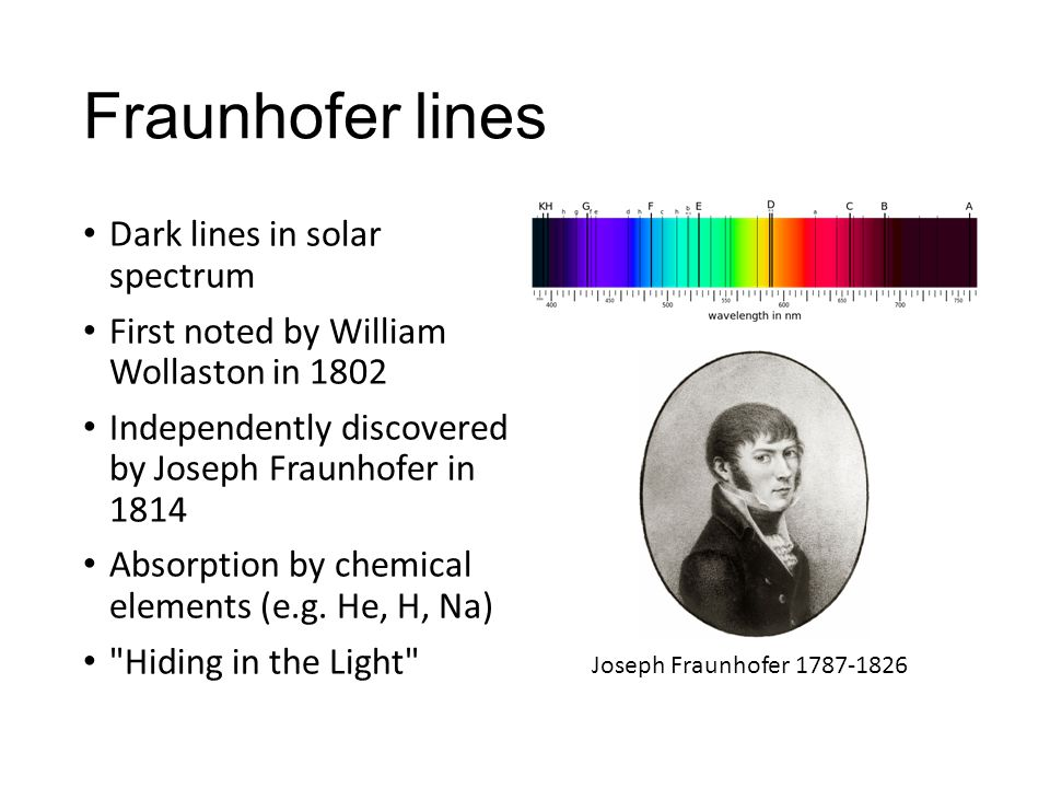 Fraunhofer lines Dark lines in solar spectrum First noted by William Wollaston in 1802 Independently discovered by Joseph Fraunhofer in 1814 Absorption by chemical elements (e.g.