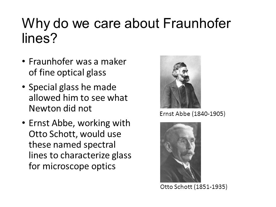 Fraunhofer was a maker of fine optical glass Special glass he made allowed him to see what Newton did not Ernst Abbe, working with Otto Schott, would use these named spectral lines to characterize glass for microscope optics Ernst Abbe (1840-1905) Otto Schott (1851-1935)