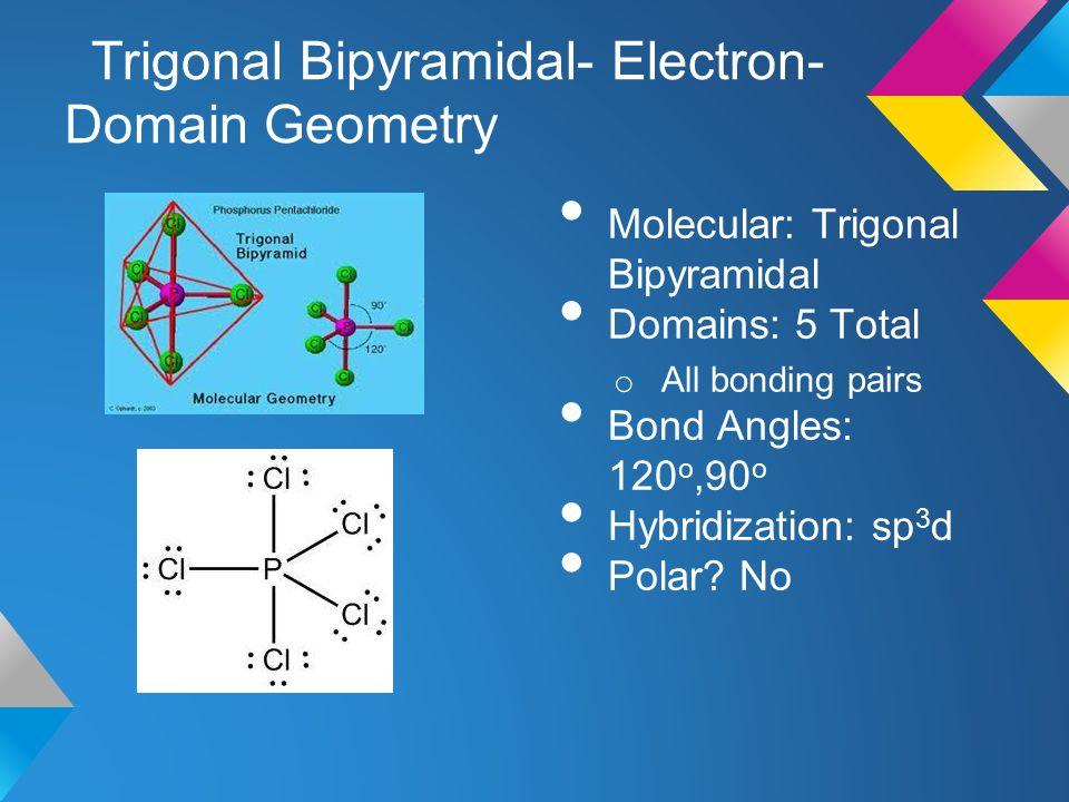 Trigonal Bipyramidal- Electron- Domain Geometry Molecular: Trigonal Bipyramidal Domains: 5 Total o All bonding pairs Bond Angles: 120 o,90 o Hybridiza
