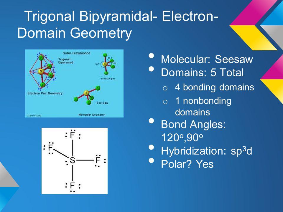 Trigonal Bipyramidal- Electron- Domain Geometry Molecular: Seesaw Domains: 5 Total o 4 bonding domains o 1 nonbonding domains Bond Angles: 120 o,90 o
