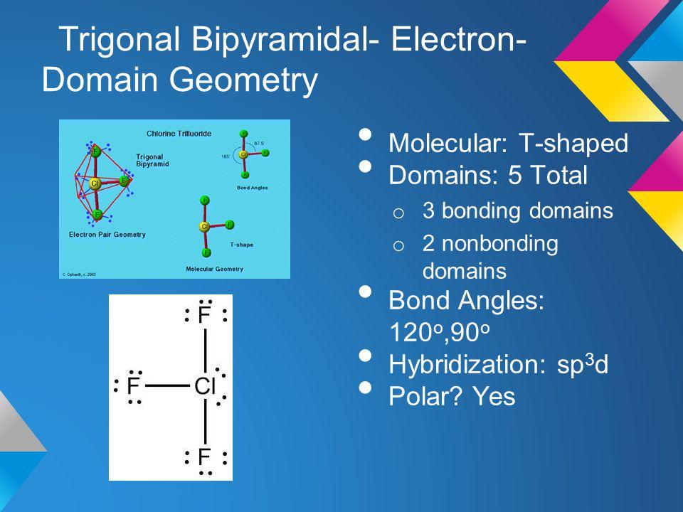Trigonal Bipyramidal- Electron- Domain Geometry Molecular: T-shaped Domains: 5 Total o 3 bonding domains o 2 nonbonding domains Bond Angles: 120 o,90
