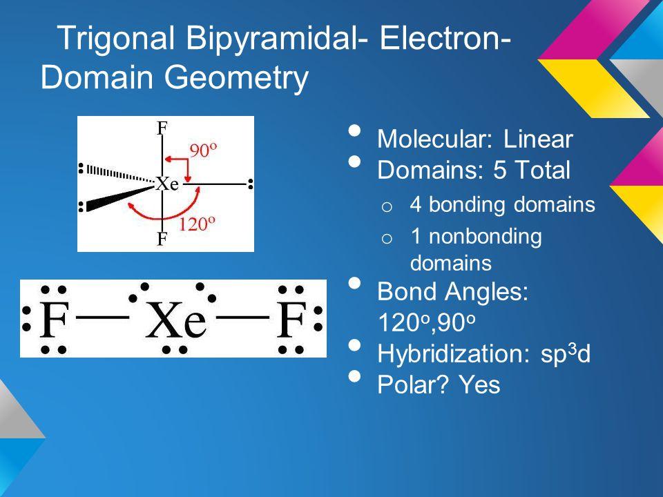 Trigonal Bipyramidal- Electron- Domain Geometry Molecular: Linear Domains: 5 Total o 4 bonding domains o 1 nonbonding domains Bond Angles: 120 o,90 o