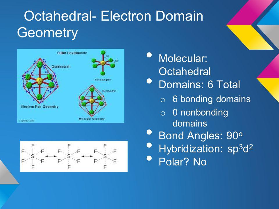 Octahedral- Electron Domain Geometry Molecular: Octahedral Domains: 6 Total o 6 bonding domains o 0 nonbonding domains Bond Angles: 90 o Hybridization