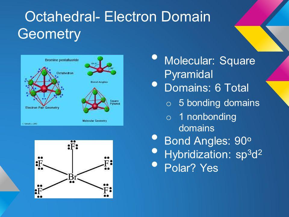 Octahedral- Electron Domain Geometry Molecular: Square Pyramidal Domains: 6 Total o 5 bonding domains o 1 nonbonding domains Bond Angles: 90 o Hybridi