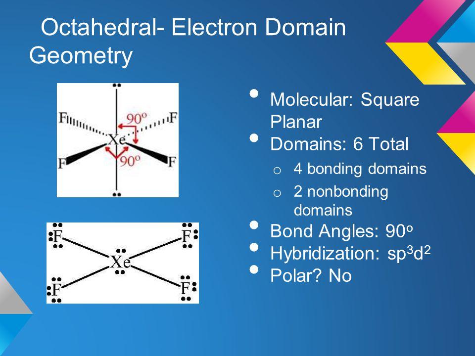 Octahedral- Electron Domain Geometry Molecular: Square Planar Domains: 6 Total o 4 bonding domains o 2 nonbonding domains Bond Angles: 90 o Hybridizat