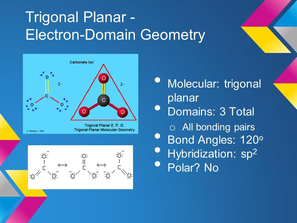 Trigonal Planar - Electron-Domain Geometry Molecular: trigonal planar Domains: 3 Total o All bonding pairs Bond Angles: 120 o Hybridization: sp 2 Pola