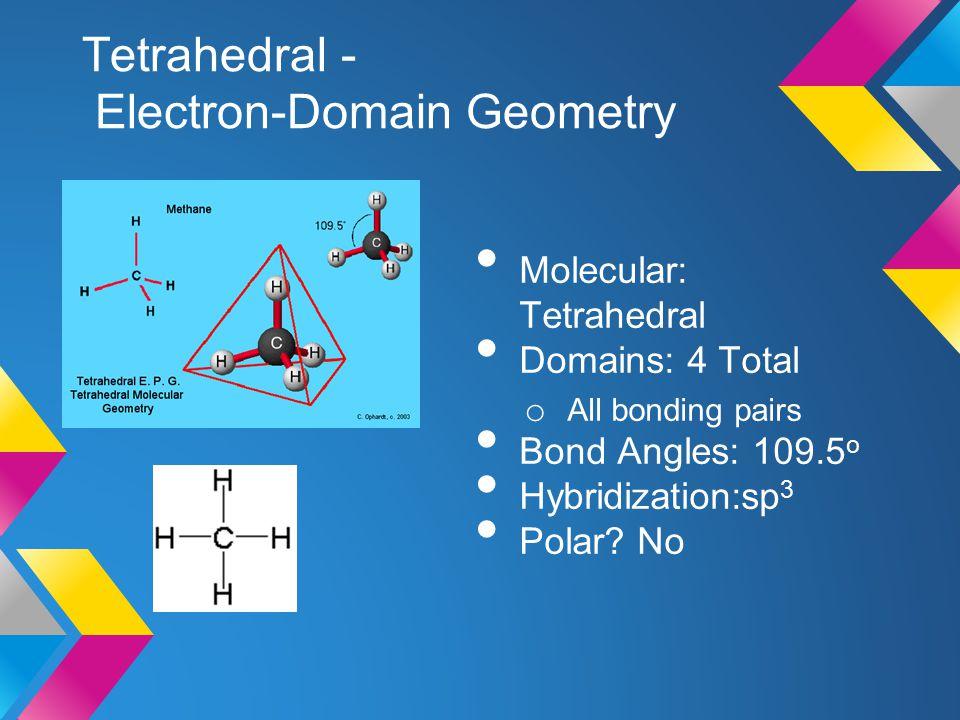 Tetrahedral - Electron-Domain Geometry Molecular: Tetrahedral Domains: 4 Total o All bonding pairs Bond Angles: 109.5 o Hybridization:sp 3 Polar? No