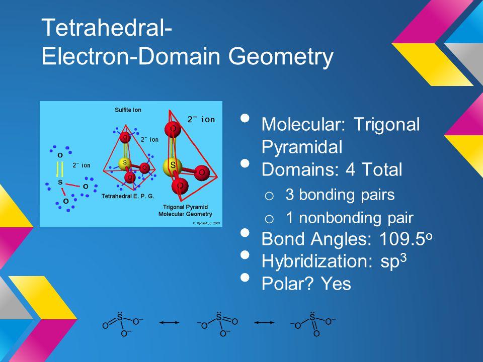 Tetrahedral- Electron-Domain Geometry Molecular: Trigonal Pyramidal Domains: 4 Total o 3 bonding pairs o 1 nonbonding pair Bond Angles: 109.5 o Hybrid