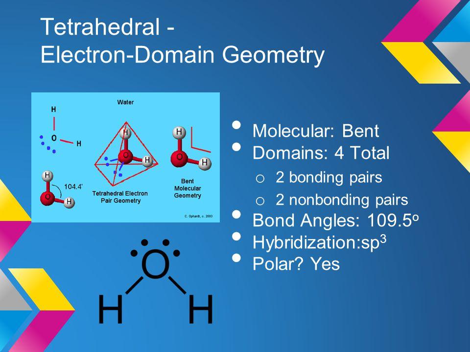Tetrahedral - Electron-Domain Geometry Molecular: Bent Domains: 4 Total o 2 bonding pairs o 2 nonbonding pairs Bond Angles: 109.5 o Hybridization:sp 3