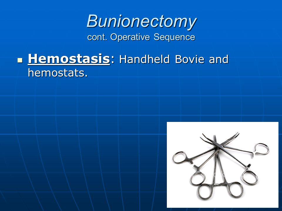 Bunionectomy cont. Operative Sequence Hemostasis: Handheld Bovie and hemostats. Hemostasis: Handheld Bovie and hemostats.