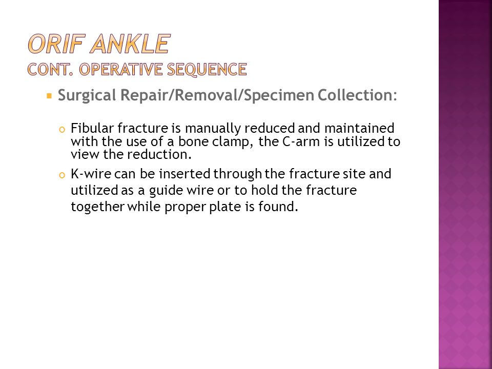  Surgical Repair/Removal/Specimen Collection: Fibular fracture is manually reduced and maintained with the use of a bone clamp, the C-arm is utilized