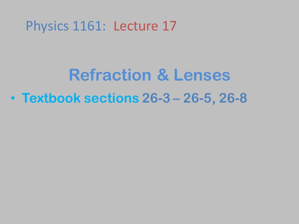 Textbook sections 26-3 – 26-5, 26-8 Physics 1161: Lecture 17 Refraction & Lenses