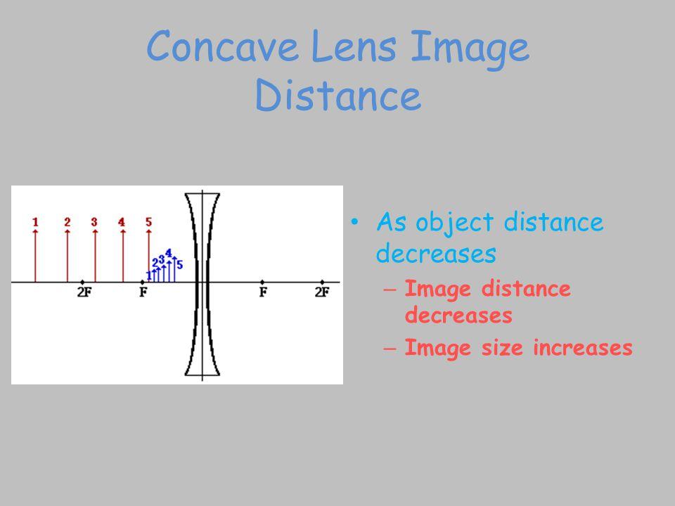 Concave Lens Image Distance As object distance decreases – Image distance decreases – Image size increases