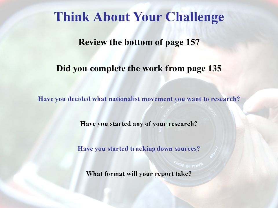 Think About Your Challenge Review the bottom of page 157 Did you complete the work from page 135 Have you decided what nationalist movement you want to research.
