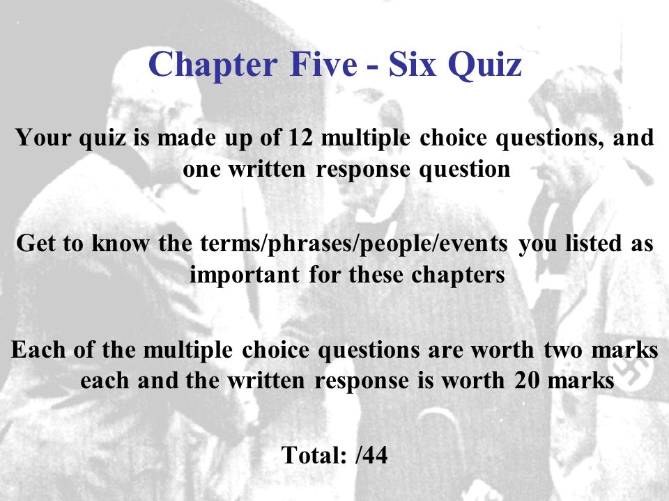 Chapter Five - Six Quiz Your quiz is made up of 12 multiple choice questions, and one written response question Get to know the terms/phrases/people/events you listed as important for these chapters Each of the multiple choice questions are worth two marks each and the written response is worth 20 marks Total: /44