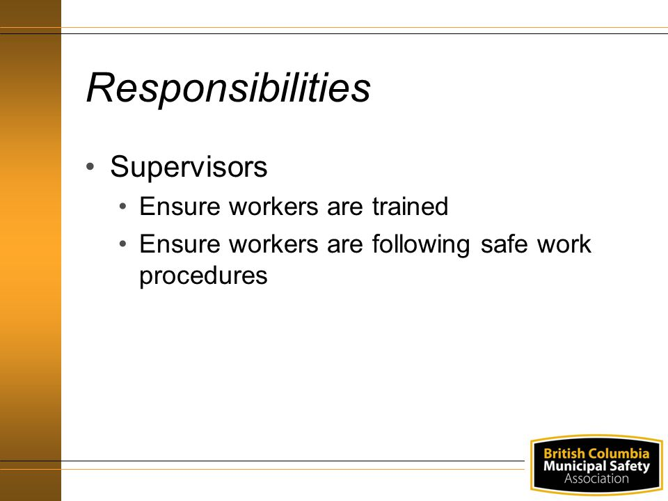 Responsibilities Supervisors Ensure workers are trained Ensure workers are following safe work procedures
