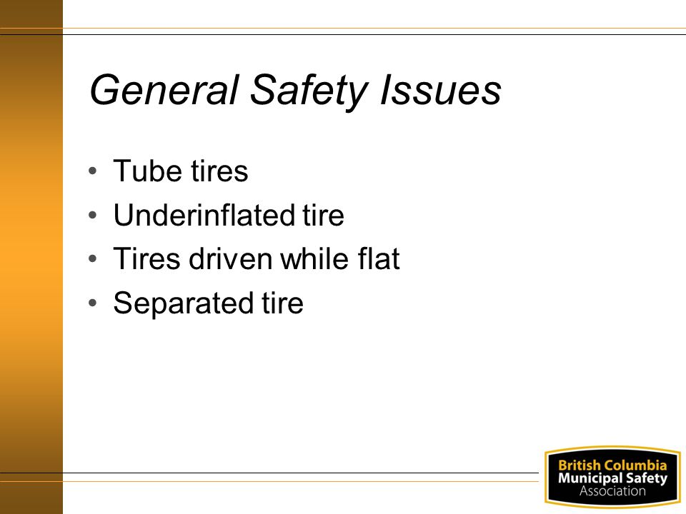General Safety Issues Tube tires Underinflated tire Tires driven while flat Separated tire