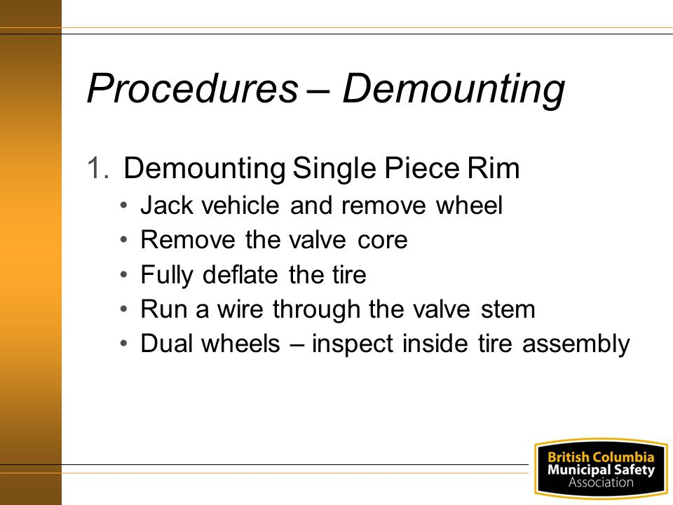 Procedures – Demounting 1.Demounting Single Piece Rim Jack vehicle and remove wheel Remove the valve core Fully deflate the tire Run a wire through th