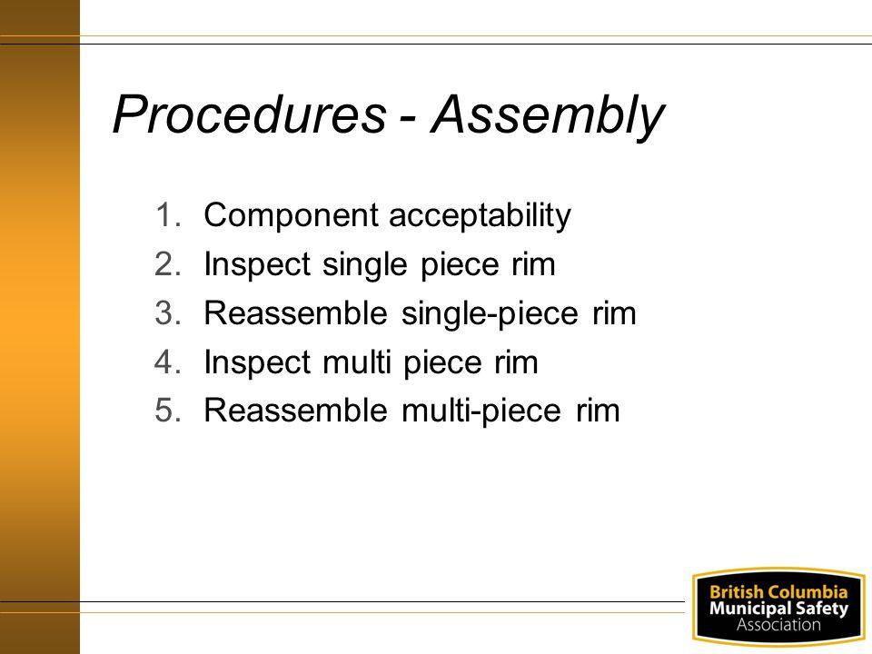 Procedures - Assembly 1.Component acceptability 2.Inspect single piece rim 3.Reassemble single-piece rim 4.Inspect multi piece rim 5.Reassemble multi-piece rim