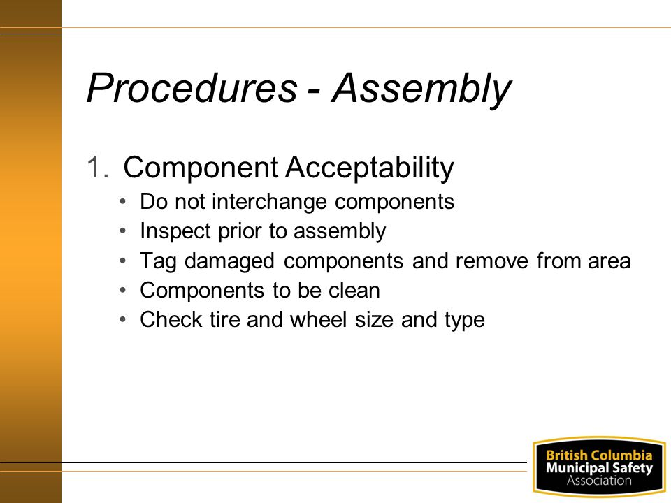 Procedures - Assembly 1.Component Acceptability Do not interchange components Inspect prior to assembly Tag damaged components and remove from area Co