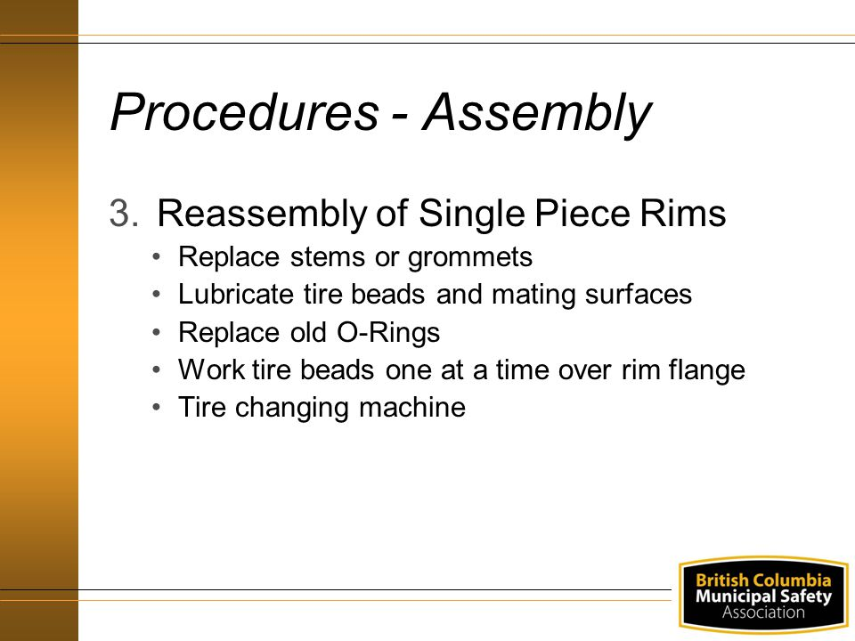 Procedures - Assembly 3.Reassembly of Single Piece Rims Replace stems or grommets Lubricate tire beads and mating surfaces Replace old O-Rings Work tire beads one at a time over rim flange Tire changing machine