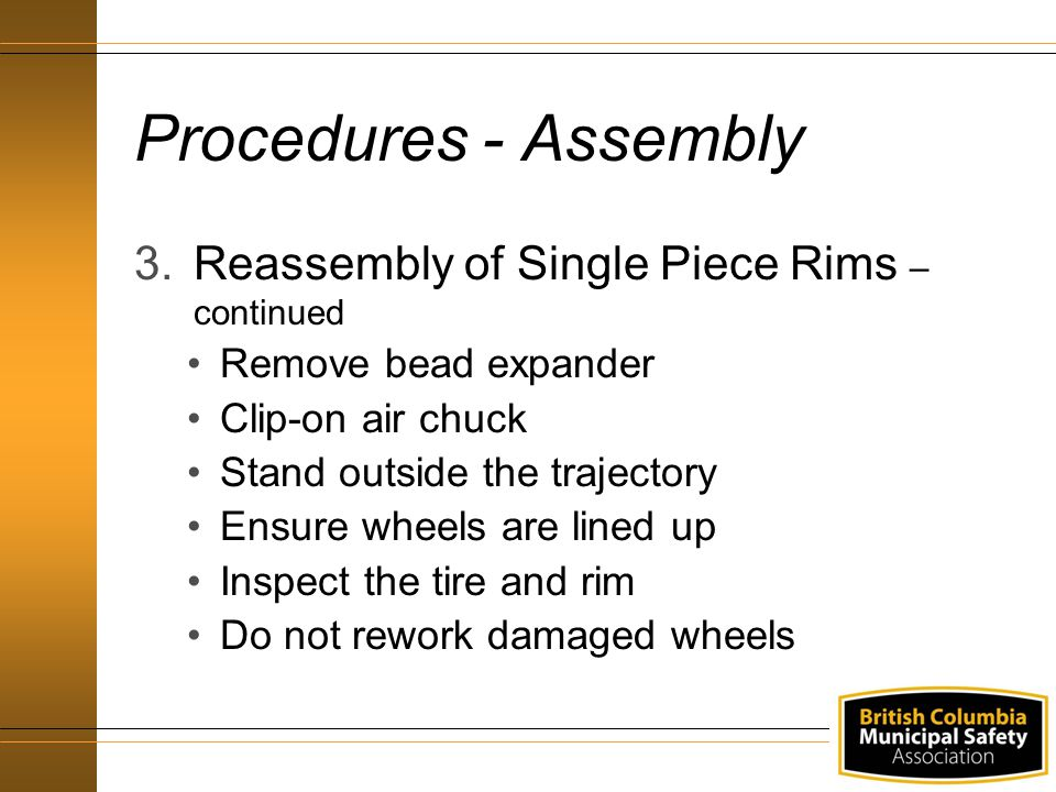 Procedures - Assembly 3.Reassembly of Single Piece Rims – continued Remove bead expander Clip-on air chuck Stand outside the trajectory Ensure wheels are lined up Inspect the tire and rim Do not rework damaged wheels