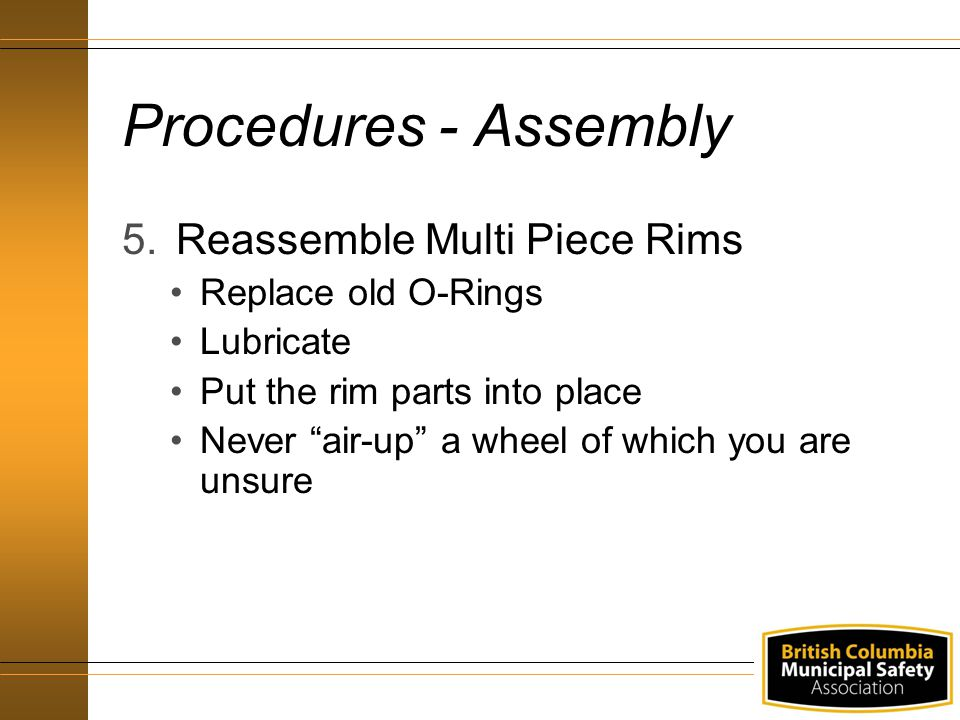 Procedures - Assembly 5.Reassemble Multi Piece Rims Replace old O-Rings Lubricate Put the rim parts into place Never air-up a wheel of which you are unsure