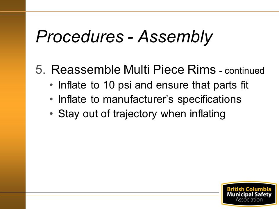 Procedures - Assembly 5.Reassemble Multi Piece Rims - continued Inflate to 10 psi and ensure that parts fit Inflate to manufacturer's specifications Stay out of trajectory when inflating