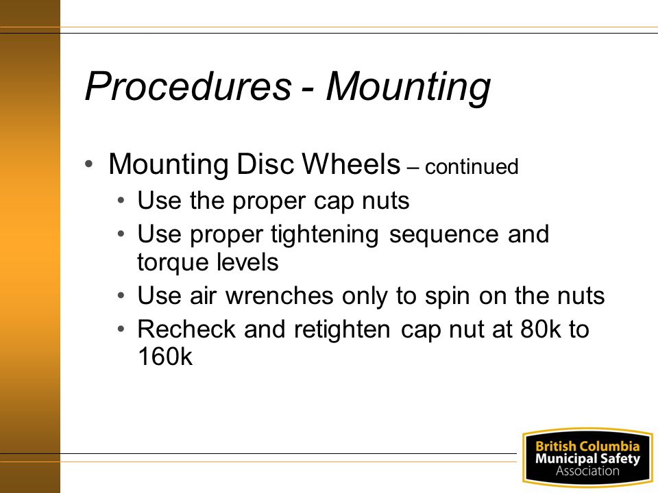 Procedures - Mounting Mounting Disc Wheels – continued Use the proper cap nuts Use proper tightening sequence and torque levels Use air wrenches only