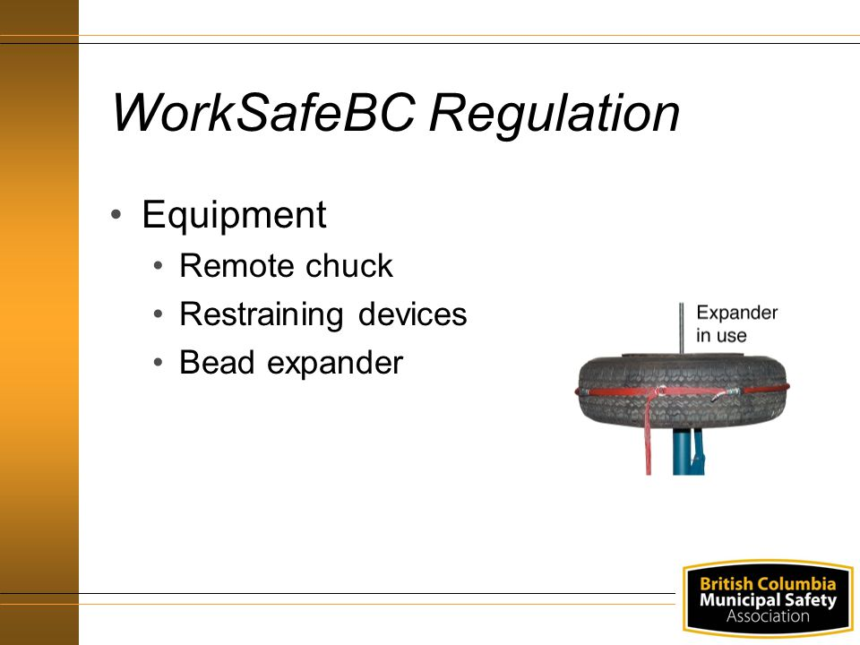 WorkSafeBC Regulation Work Procedures Inspecting all wheel components Mounting and inflating a tire Installing and removing tire assemblies De-mounting tires